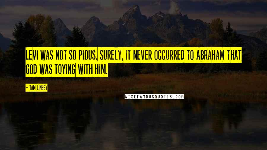 Tam Linsey quotes: Levi was not so pious. Surely, it never occurred to Abraham that God was toying with him.