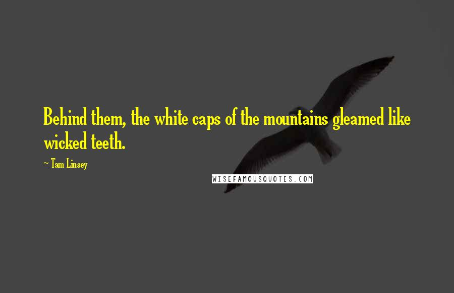Tam Linsey quotes: Behind them, the white caps of the mountains gleamed like wicked teeth.