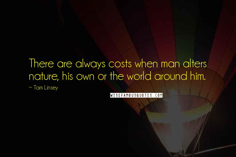 Tam Linsey quotes: There are always costs when man alters nature, his own or the world around him.