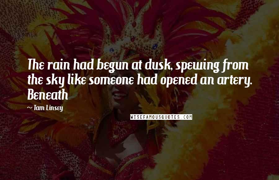 Tam Linsey quotes: The rain had begun at dusk, spewing from the sky like someone had opened an artery. Beneath
