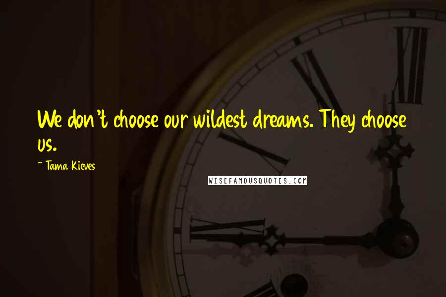 Tama Kieves quotes: We don't choose our wildest dreams. They choose us.