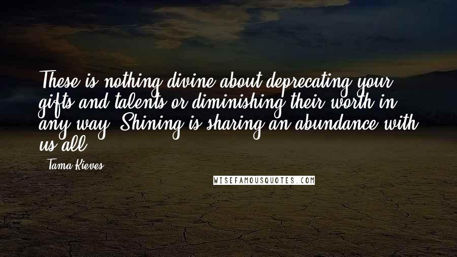 Tama Kieves quotes: These is nothing divine about deprecating your gifts and talents or diminishing their worth in any way. Shining is sharing an abundance with us all.