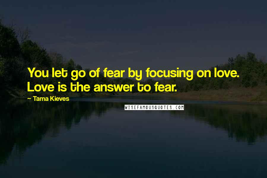 Tama Kieves quotes: You let go of fear by focusing on love. Love is the answer to fear.
