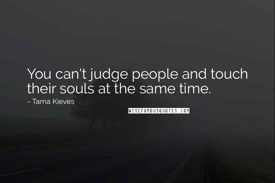Tama Kieves quotes: You can't judge people and touch their souls at the same time.