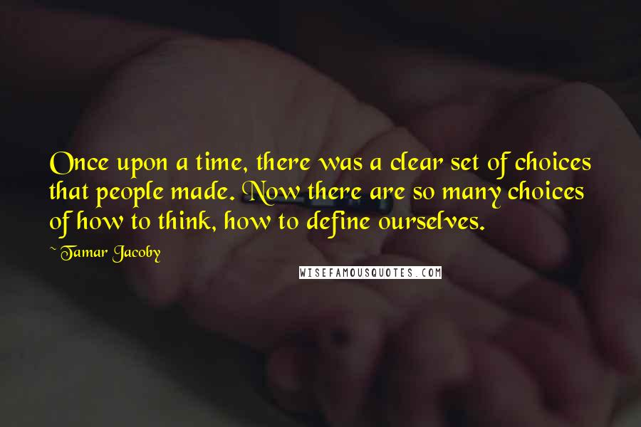 Tamar Jacoby quotes: Once upon a time, there was a clear set of choices that people made. Now there are so many choices of how to think, how to define ourselves.