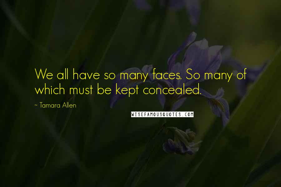 Tamara Allen quotes: We all have so many faces. So many of which must be kept concealed.