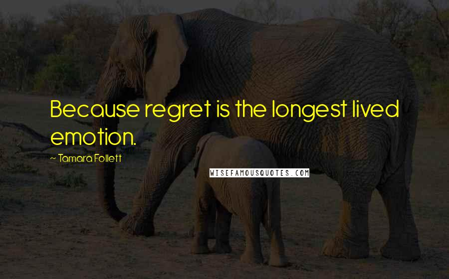 Tamara Follett quotes: Because regret is the longest lived emotion.