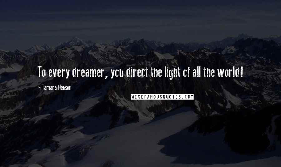 Tamara Henson quotes: To every dreamer, you direct the light of all the world!