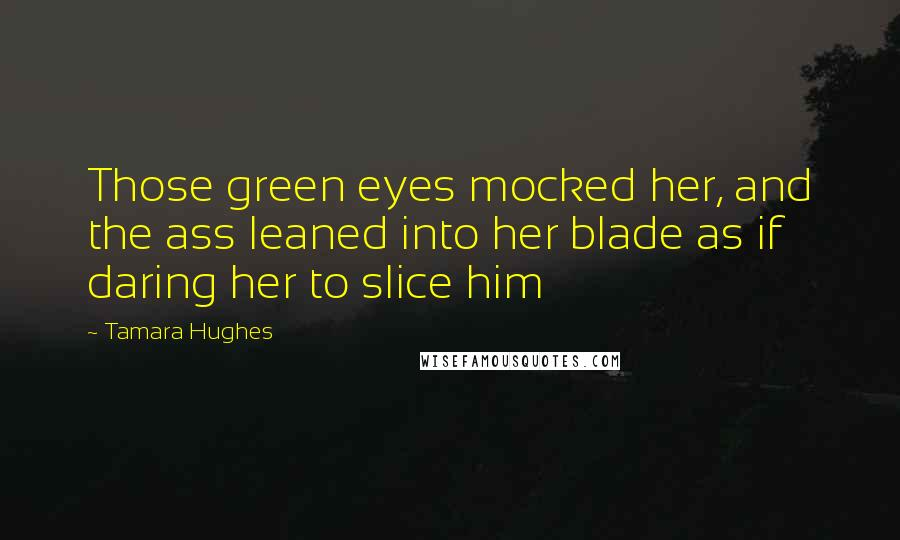 Tamara Hughes quotes: Those green eyes mocked her, and the ass leaned into her blade as if daring her to slice him