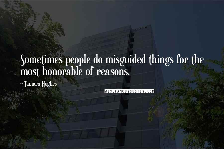 Tamara Hughes quotes: Sometimes people do misguided things for the most honorable of reasons.