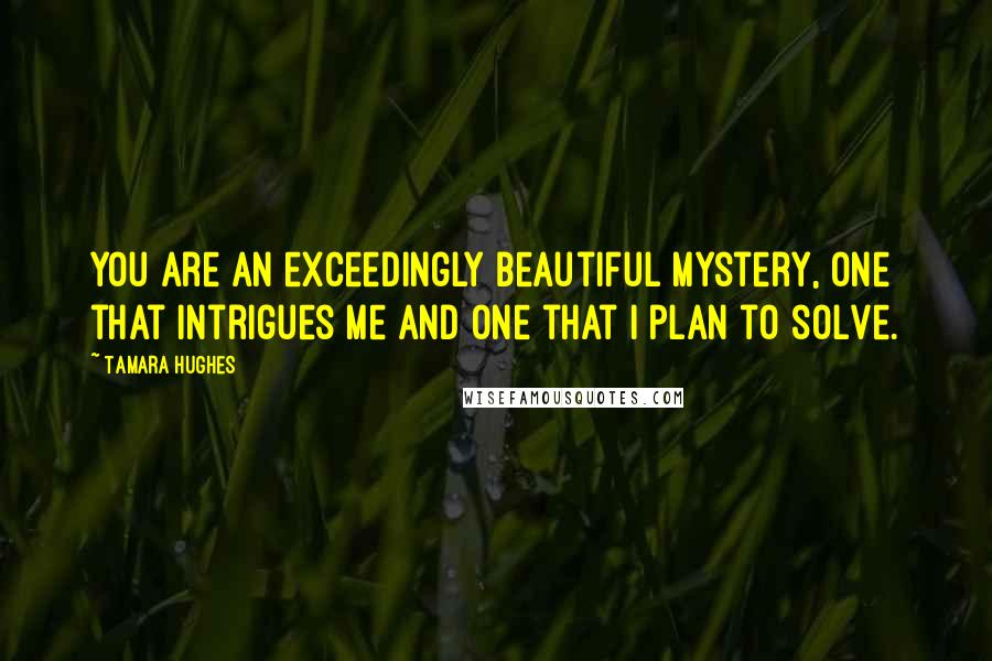 Tamara Hughes quotes: You are an exceedingly beautiful mystery, one that intrigues me and one that I plan to solve.