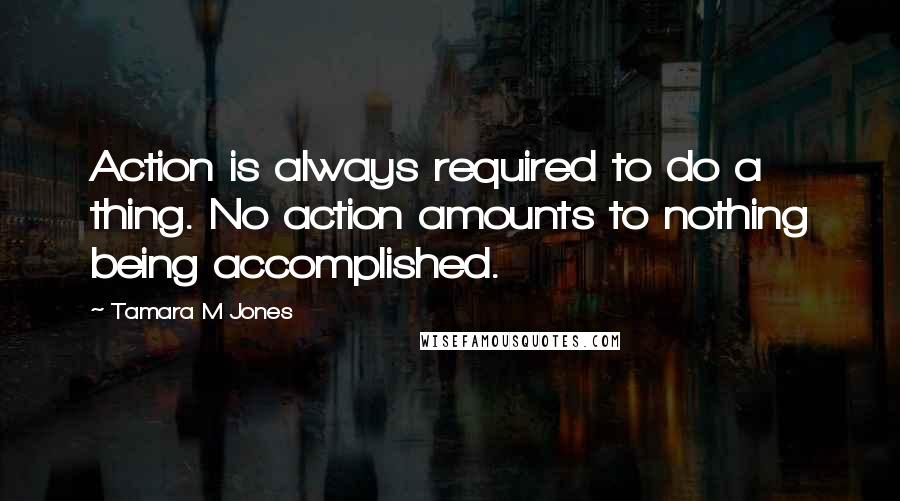 Tamara M Jones quotes: Action is always required to do a thing. No action amounts to nothing being accomplished.