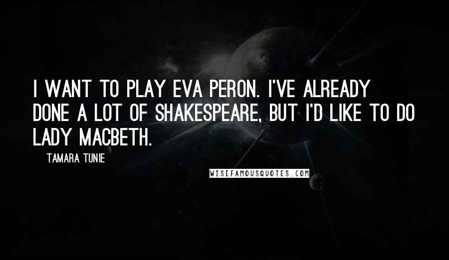 Tamara Tunie quotes: I want to play Eva Peron. I've already done a lot of Shakespeare, but I'd like to do Lady Macbeth.