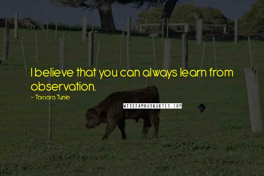 Tamara Tunie quotes: I believe that you can always learn from observation.