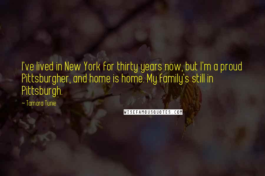 Tamara Tunie quotes: I've lived in New York for thirty years now, but I'm a proud Pittsburgher, and home is home. My family's still in Pittsburgh.