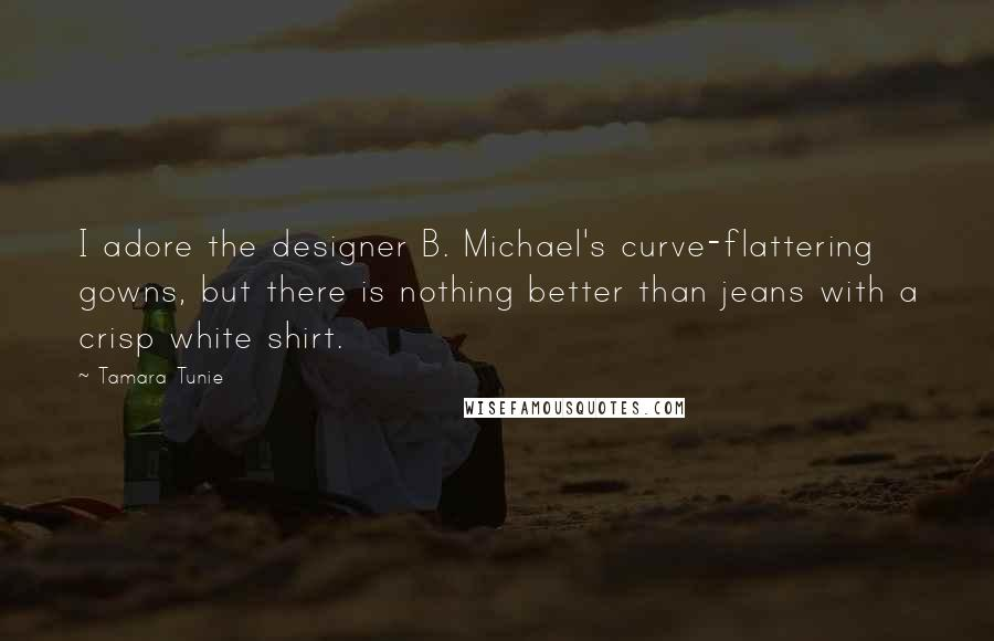 Tamara Tunie quotes: I adore the designer B. Michael's curve-flattering gowns, but there is nothing better than jeans with a crisp white shirt.