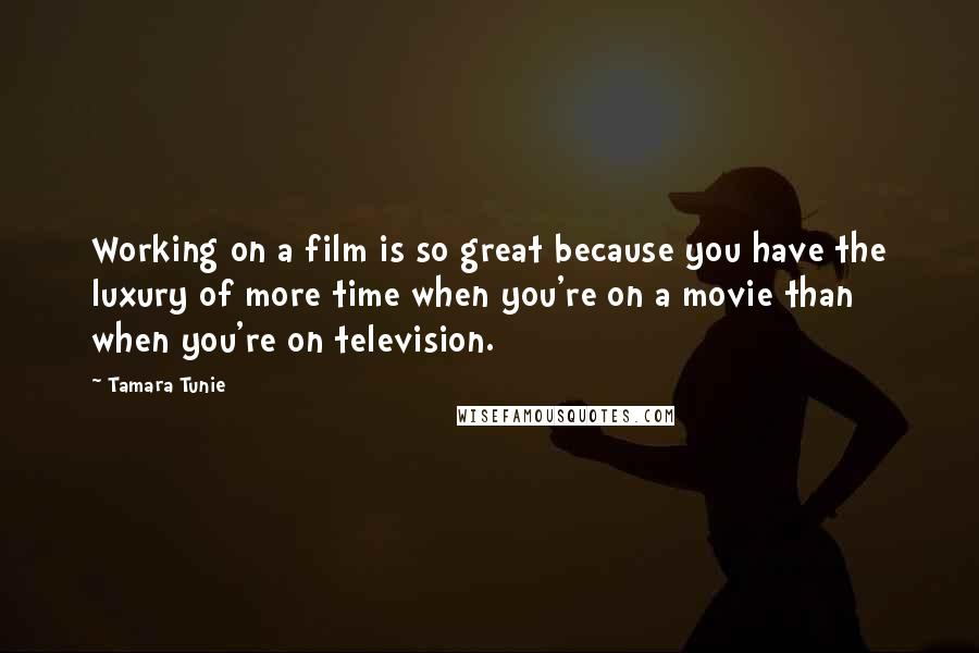 Tamara Tunie quotes: Working on a film is so great because you have the luxury of more time when you're on a movie than when you're on television.