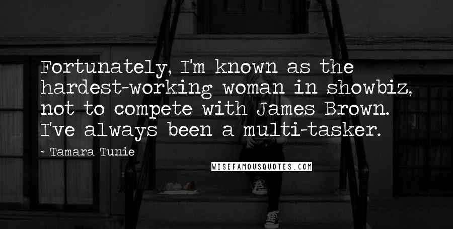 Tamara Tunie quotes: Fortunately, I'm known as the hardest-working woman in showbiz, not to compete with James Brown. I've always been a multi-tasker.