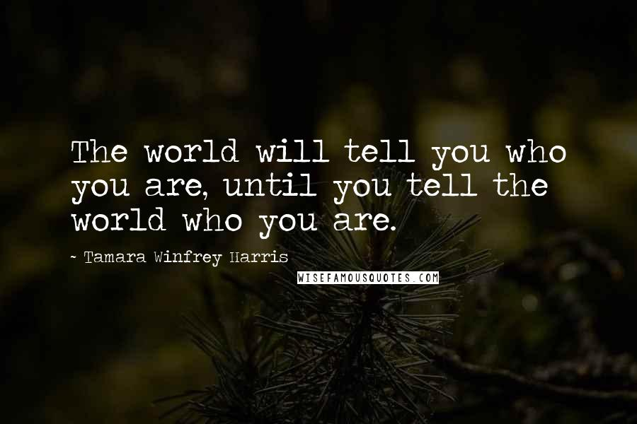 Tamara Winfrey Harris quotes: The world will tell you who you are, until you tell the world who you are.