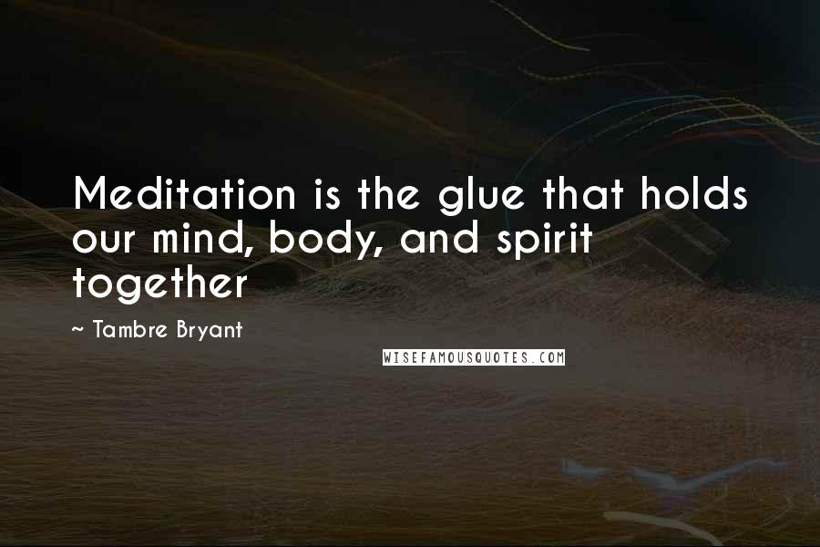 Tambre Bryant quotes: Meditation is the glue that holds our mind, body, and spirit together