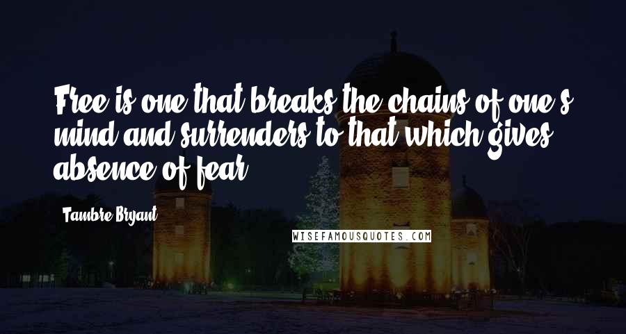 Tambre Bryant quotes: Free is one that breaks the chains of one's mind and surrenders to that which gives absence of fear.