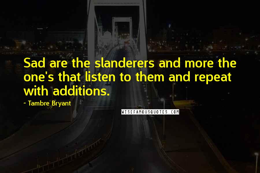 Tambre Bryant quotes: Sad are the slanderers and more the one's that listen to them and repeat with additions.