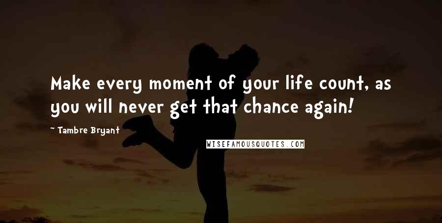 Tambre Bryant quotes: Make every moment of your life count, as you will never get that chance again!