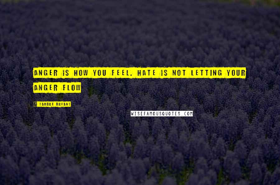 Tambre Bryant quotes: Anger is how you feel. Hate is not letting your anger flow
