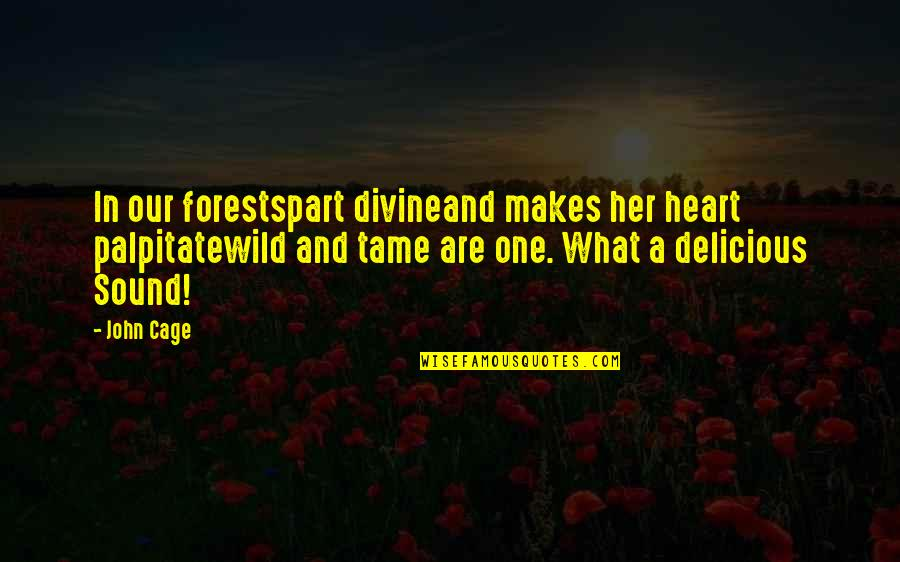 Tame Her Quotes By John Cage: In our forestspart divineand makes her heart palpitatewild