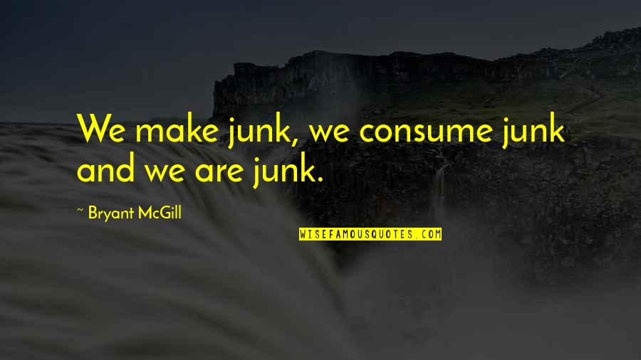 Tameka Harris Quotes By Bryant McGill: We make junk, we consume junk and we