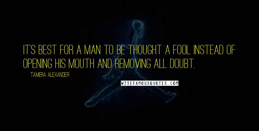 Tamera Alexander quotes: It's best for a man to be thought a fool instead of opening his mouth and removing all doubt.