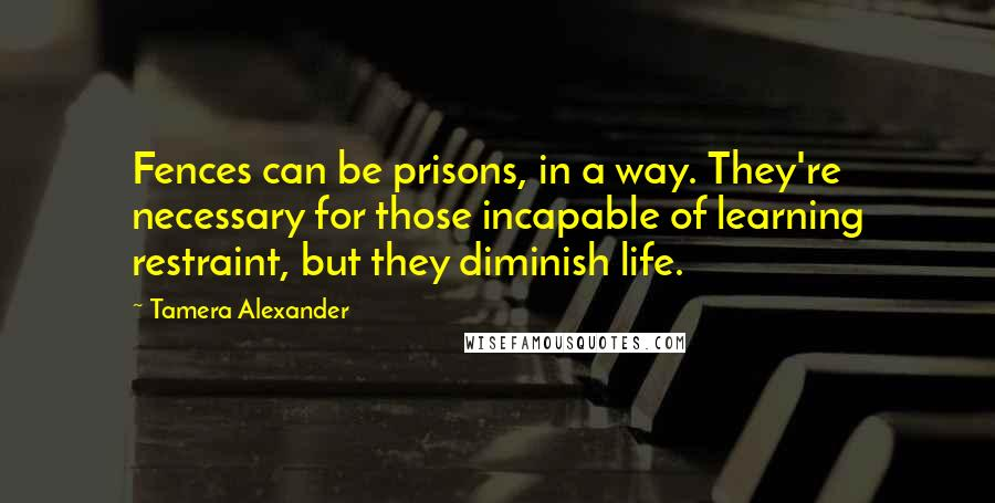 Tamera Alexander quotes: Fences can be prisons, in a way. They're necessary for those incapable of learning restraint, but they diminish life.