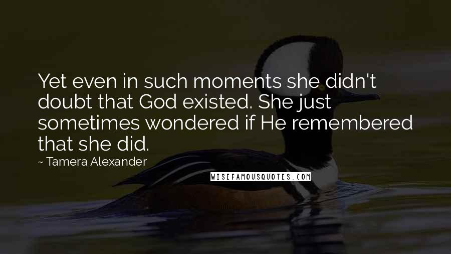 Tamera Alexander quotes: Yet even in such moments she didn't doubt that God existed. She just sometimes wondered if He remembered that she did.