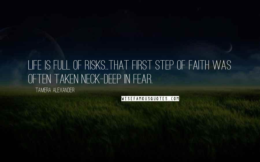 Tamera Alexander quotes: Life is full of risks...that first step of faith was often taken neck-deep in fear.