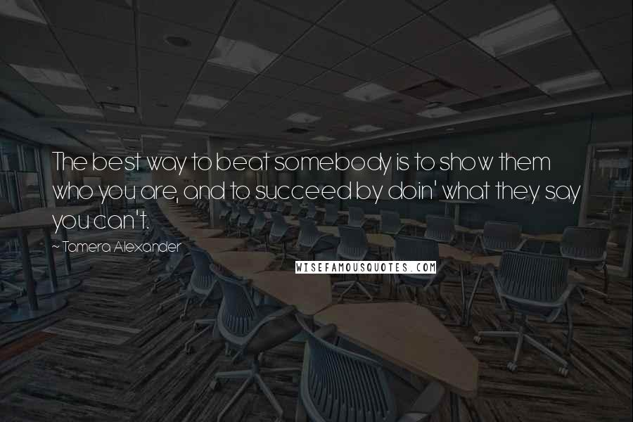 Tamera Alexander quotes: The best way to beat somebody is to show them who you are, and to succeed by doin' what they say you can't.