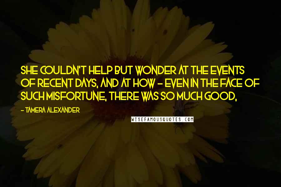 Tamera Alexander quotes: She couldn't help but wonder at the events of recent days, and at how - even in the face of such misfortune, there was so much good,