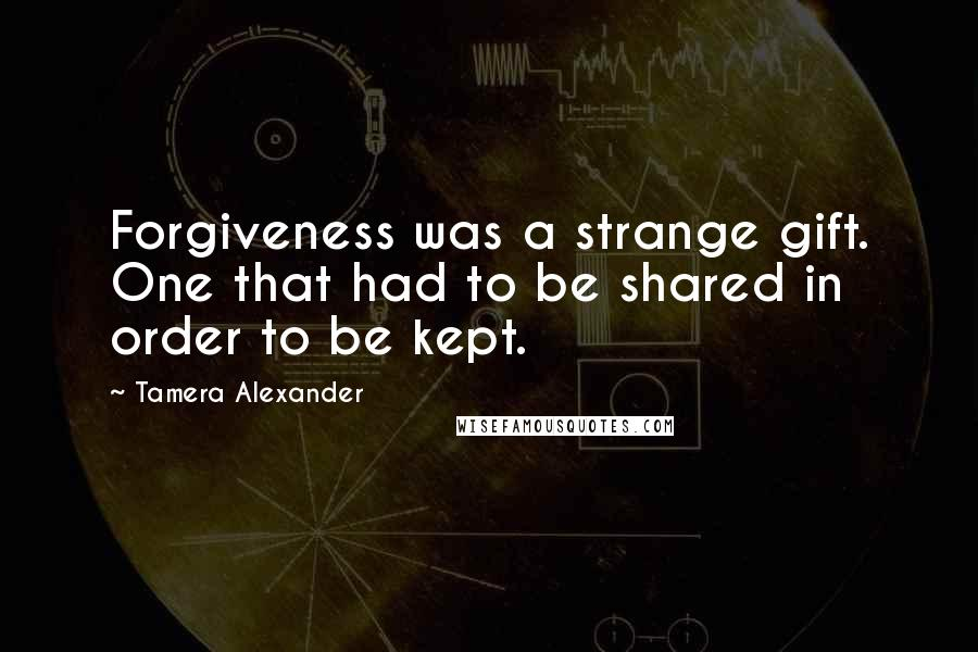 Tamera Alexander quotes: Forgiveness was a strange gift. One that had to be shared in order to be kept.