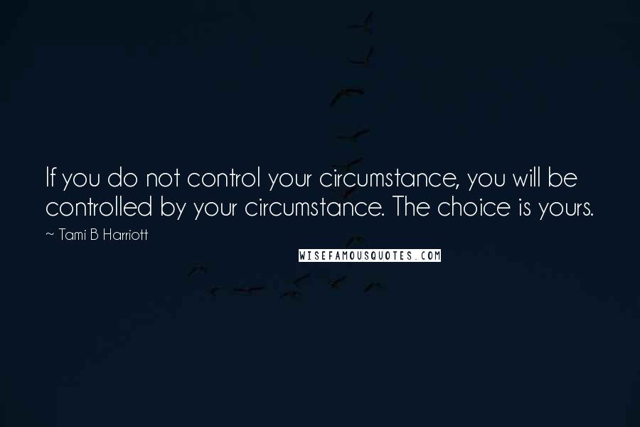 Tami B Harriott quotes: If you do not control your circumstance, you will be controlled by your circumstance. The choice is yours.