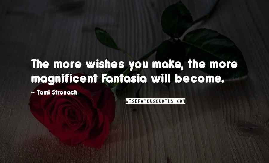 Tami Stronach quotes: The more wishes you make, the more magnificent Fantasia will become.