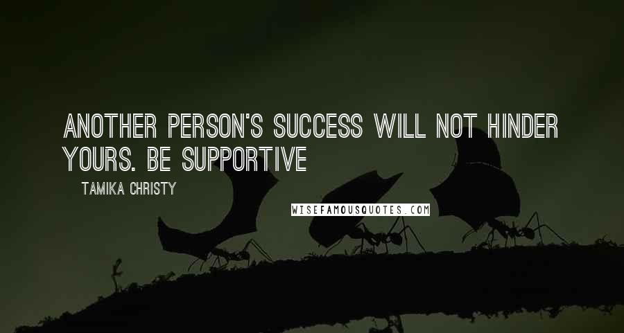 Tamika Christy quotes: Another person's success will not hinder yours. Be supportive