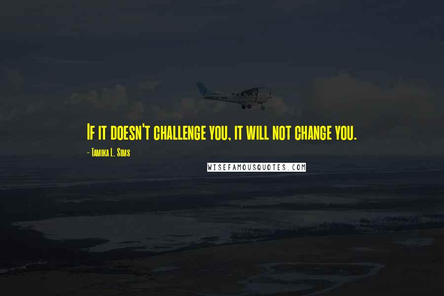 Tamika L. Sims quotes: If it doesn't challenge you, it will not change you.