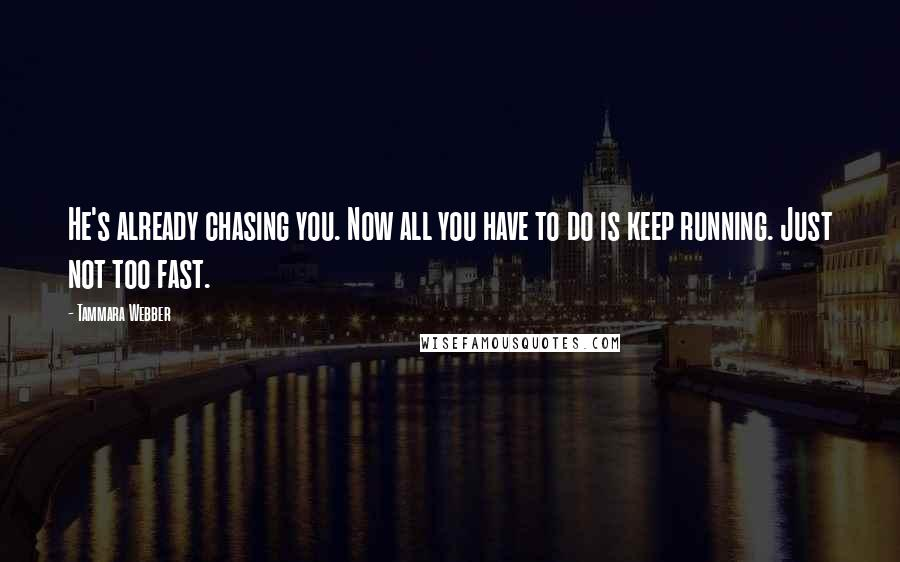 Tammara Webber quotes: He's already chasing you. Now all you have to do is keep running. Just not too fast.