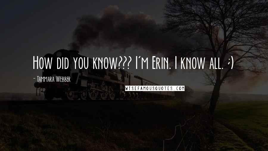 Tammara Webber quotes: How did you know??? I'm Erin. I know all. ;)