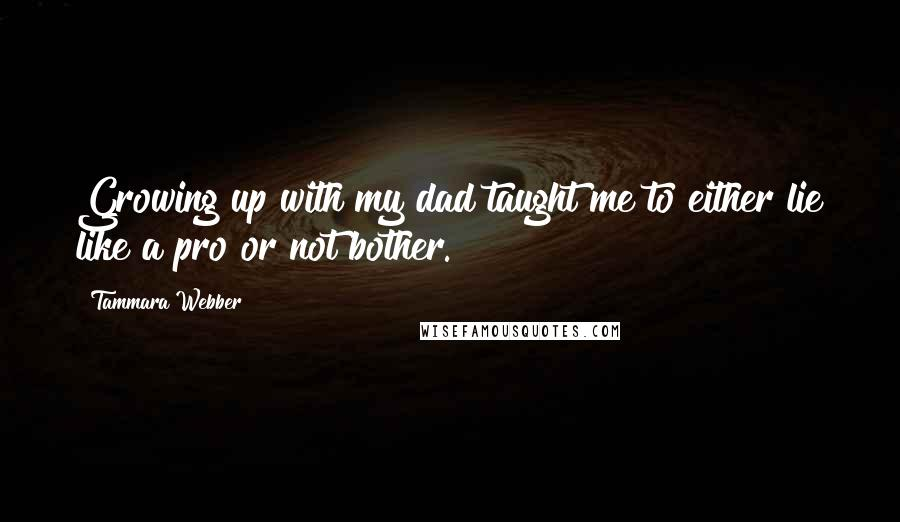Tammara Webber quotes: Growing up with my dad taught me to either lie like a pro or not bother.