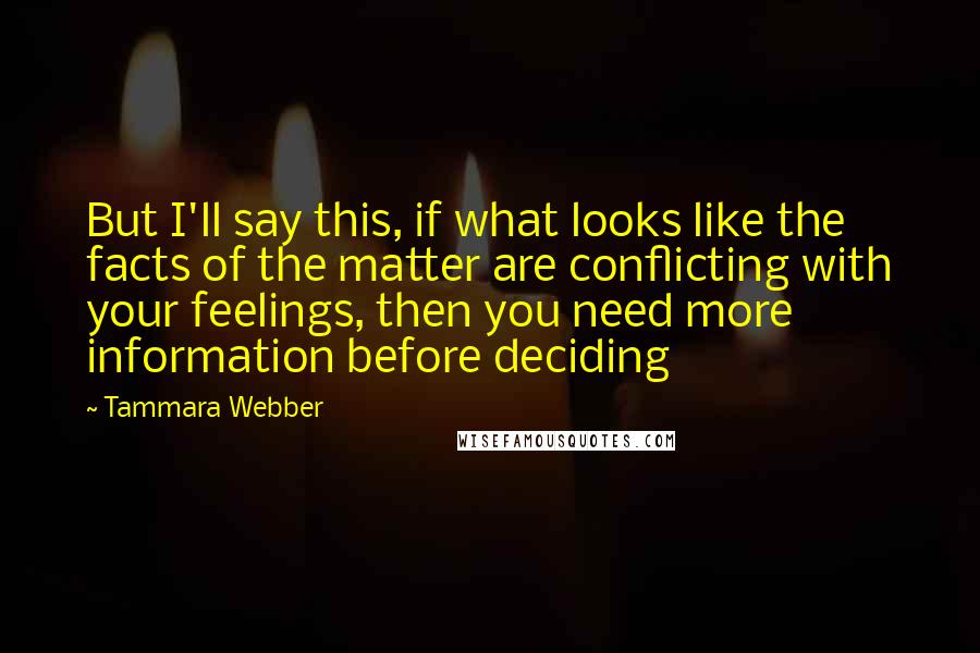 Tammara Webber quotes: But I'll say this, if what looks like the facts of the matter are conflicting with your feelings, then you need more information before deciding