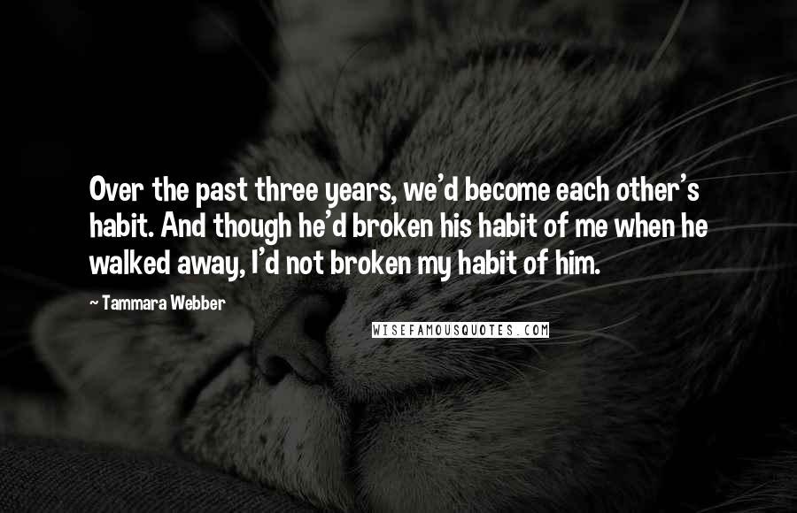 Tammara Webber quotes: Over the past three years, we'd become each other's habit. And though he'd broken his habit of me when he walked away, I'd not broken my habit of him.