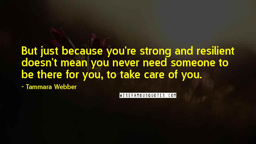 Tammara Webber quotes: But just because you're strong and resilient doesn't mean you never need someone to be there for you, to take care of you.