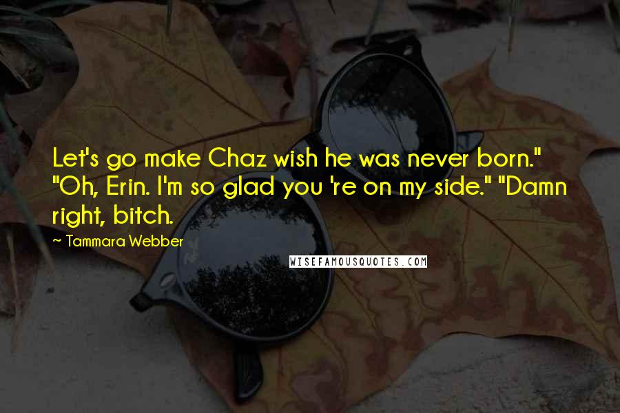 """Tammara Webber quotes: Let's go make Chaz wish he was never born."""" """"Oh, Erin. I'm so glad you 're on my side."""" """"Damn right, bitch."""