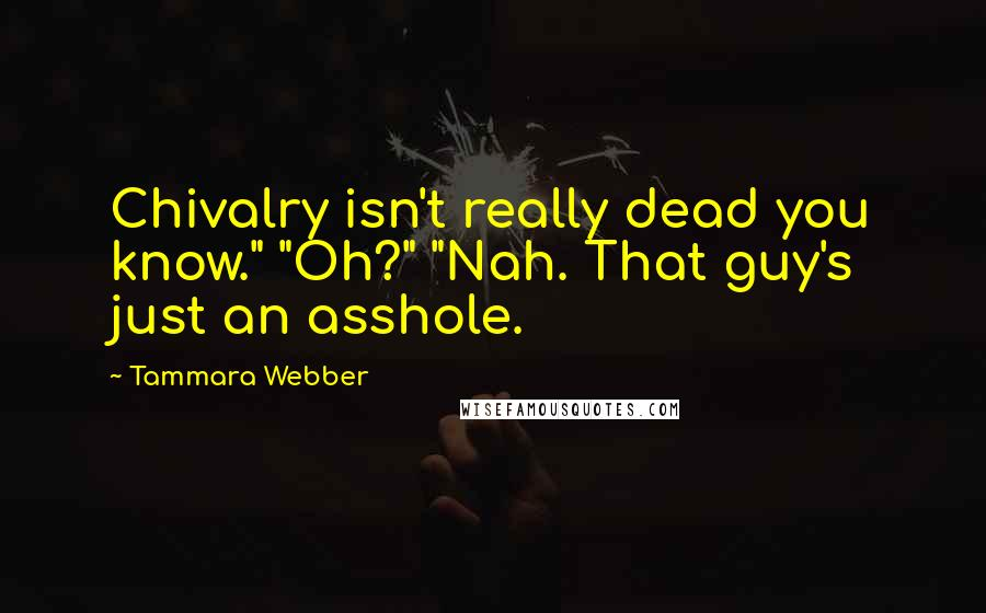 """Tammara Webber quotes: Chivalry isn't really dead you know."""" """"Oh?"""" """"Nah. That guy's just an asshole."""