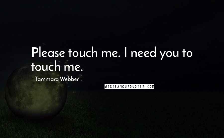 Tammara Webber quotes: Please touch me. I need you to touch me.